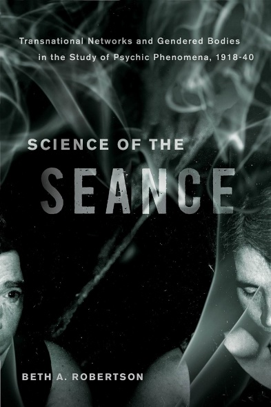 UBC Press | Science of the Seance - Transnational Networks and Gendered  Bodies in the Study of Psychic Phenomena, 1918-40 : By Beth A. Robertson